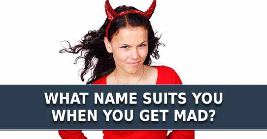 What name suits you when you get mad?